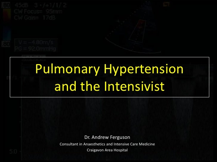 Pulmonary Hypertensionand the Intensivist<br />Dr. Andrew Ferguson<br />Consultant in Anaesthetics and Intensive Care Medi...