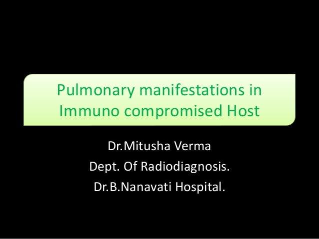 Pulmonary manifestations in Immuno compromised Host Dr.Mitusha Verma Dept. Of Radiodiagnosis. Dr.B.Nanavati Hospital.