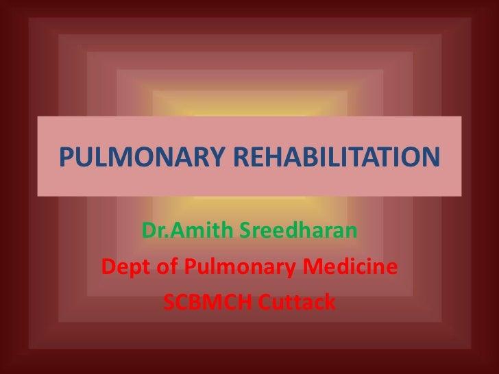 PULMONARY REHABILITATION     Dr.Amith Sreedharan  Dept of Pulmonary Medicine       SCBMCH Cuttack