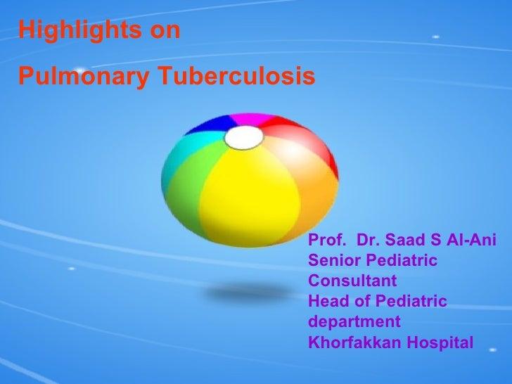 Highlights on  Pulmonary Tuberculosis Prof.  Dr. Saad S Al-Ani Senior Pediatric Consultant Head of Pediatric department Kh...