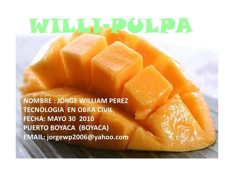 WILLI-PULPA<br />NOMBRE : JORGE WILLIAM PEREZ<br />TECNOLOGIA  EN OBRA CIVIL<br />FECHA: MAYO 30  2010<br />PUERTO BOYACA ...
