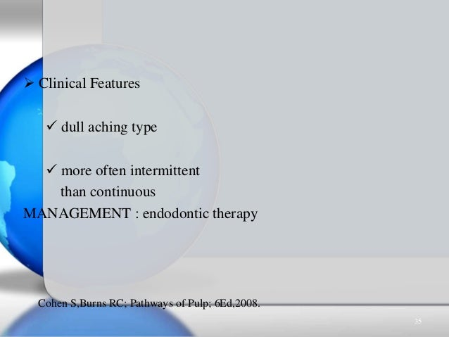  Clinical Features  dull aching type  more often intermittent than continuous MANAGEMENT : endodontic therapy Cohen S,B...