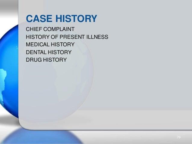 CASE HISTORY CHIEF COMPLAINT HISTORY OF PRESENT ILLNESS MEDICAL HISTORY DENTAL HISTORY DRUG HISTORY 79