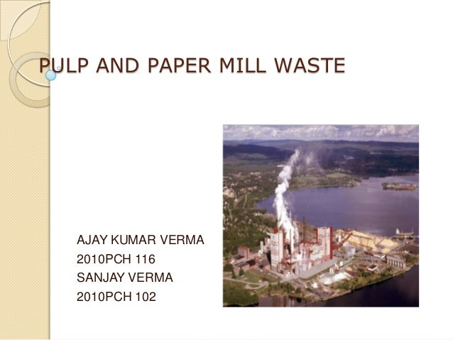 PULP AND PAPER MILL WASTE   AJAY KUMAR VERMA   2010PCH 116   SANJAY VERMA   2010PCH 102
