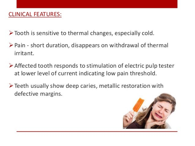 CLINICAL FEATURES: Tooth is sensitive to thermal changes, especially cold. Pain - short duration, disappears on withdraw...