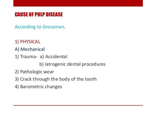 CAUSE OF PULP DISEASE According to Grossman, 1) PHYSICAL A) Mechanical 1) Trauma- a) Accidental b) Iatrogenic dental proce...
