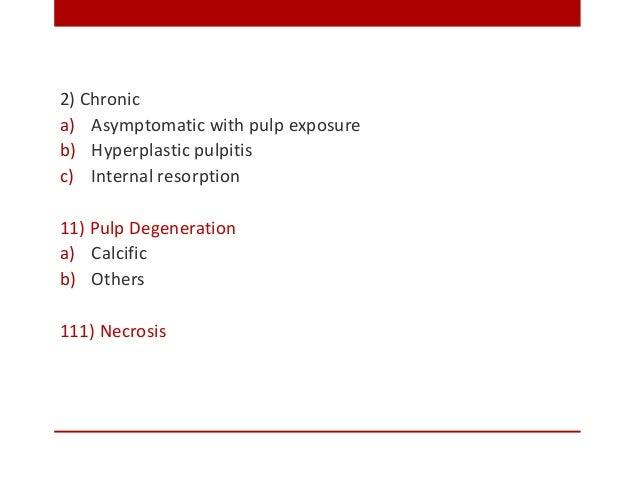 2) Chronic a) Asymptomatic with pulp exposure b) Hyperplastic pulpitis c) Internal resorption 11) Pulp Degeneration a) Cal...