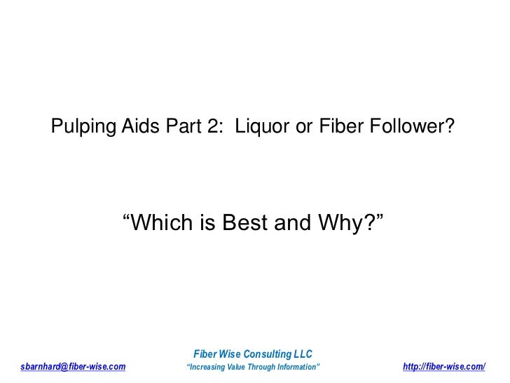 """Pulping Aids Part 2:  Liquor or Fiber Follower?<br />""""Which is Best and Why?""""<br />Fiber Wise Consulting LLC<br />sbarnhar..."""