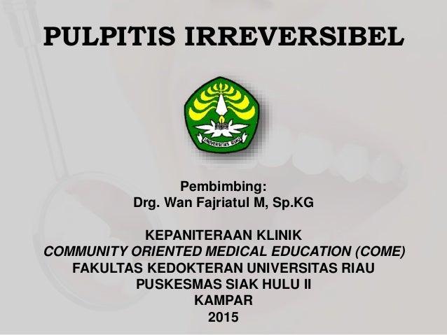 PULPITIS IRREVERSIBEL Pembimbing: Drg. Wan Fajriatul M, Sp.KG KEPANITERAAN KLINIK COMMUNITY ORIENTED MEDICAL EDUCATION (CO...