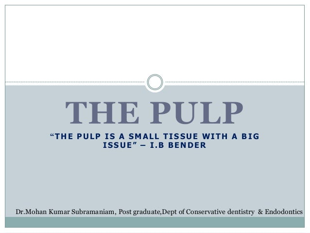 """THE PULP """"THE PULP IS A SMALL TISSUE WITH A BIG ISSUE"""" – I.B BENDER  Dr.Mohan Kumar Subramaniam, Post graduate,Dept of Con..."""