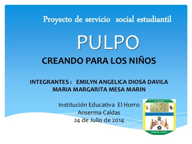 Proyecto de servicio social estudiantil  PULPO  CREANDO PARA LOS NIÑOS INTEGRANTES : EMILYN ANGELICA DIOSA DAVILA MARIA MA...