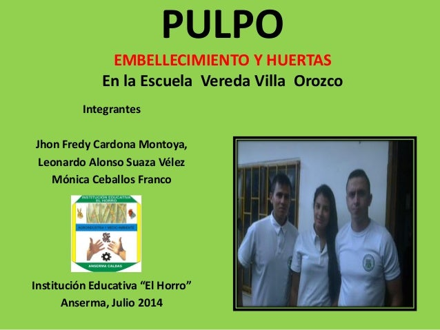 PULPO EMBELLECIMIENTO Y HUERTAS En la Escuela Vereda Villa Orozco  Integrantes  Jhon Fredy Cardona Montoya,  Leonardo Alon...