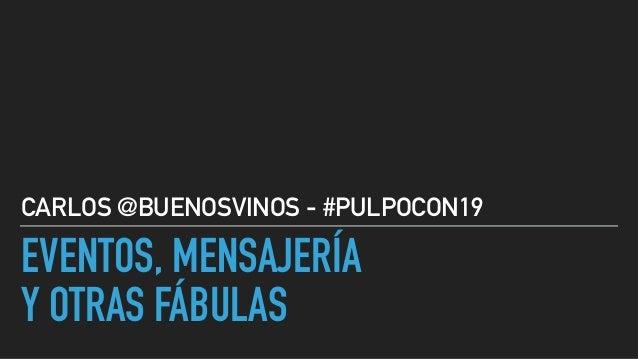 EVENTOS, MENSAJERÍA Y OTRAS FÁBULAS CARLOS @BUENOSVINOS - #PULPOCON19