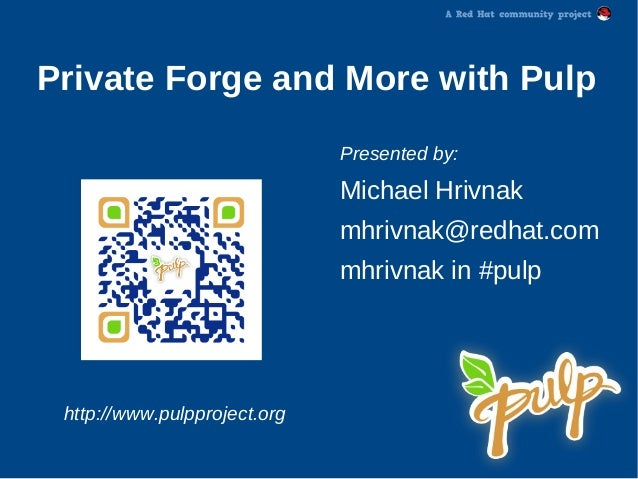 Private Forge and More with PulpPresented by:Michael Hrivnakmhrivnak@redhat.commhrivnak in #pulphttp://www.pulpproject.org
