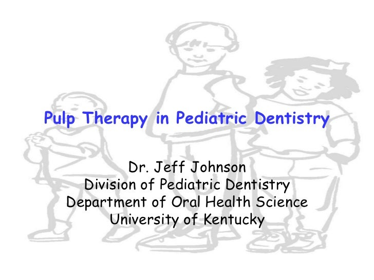 Pulp Therapy in Pediatric Dentistry           Dr. Jeff Johnson    Division of Pediatric Dentistry  Department of Oral Heal...