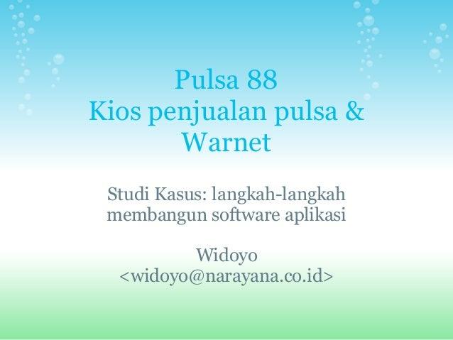Pulsa 88 Kios penjualan pulsa & Warnet Studi Kasus: langkah-langkah membangun software aplikasi Widoyo <widoyo@narayana.co...