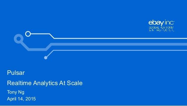 Pulsar Realtime Analytics At Scale Tony Ng April 14, 2015