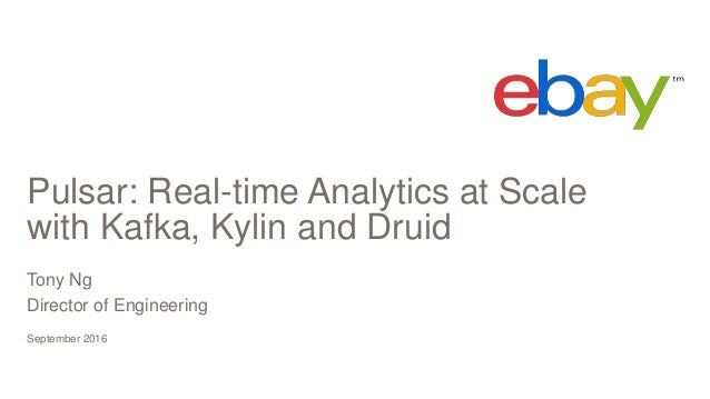 Pulsar: Real-time Analytics at Scale with Kafka, Kylin and Druid September 2016 Tony Ng Director of Engineering