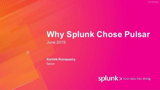 © 2019 SPLUNK INC. Why Splunk Chose Pulsar June 2019 Karthik Ramasamy Splunk