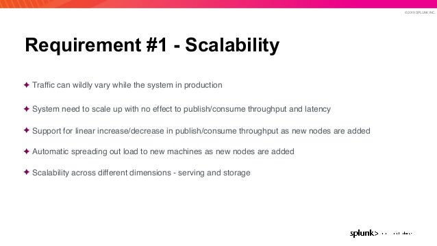 © 2019 SPLUNK INC. Requirement #1 - Scalability ✦ Traffic can wildly vary while the system in production ✦ System need to s...