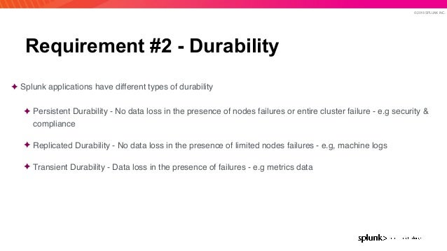 © 2019 SPLUNK INC. Requirement #2 - Durability ✦ Splunk applications have different types of durability ✦ Persistent Durab...