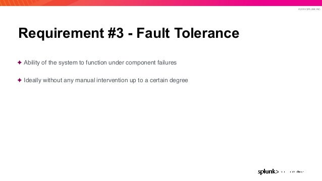 © 2019 SPLUNK INC. Requirement #3 - Fault Tolerance ✦ Ability of the system to function under component failures ✦ Ideally...