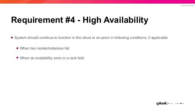 © 2019 SPLUNK INC. Requirement #4 - High Availability ✦ System should continue to function in the cloud or on-prem in foll...