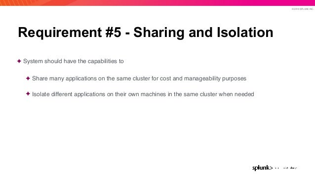 © 2019 SPLUNK INC. Requirement #5 - Sharing and Isolation ✦ System should have the capabilities to ✦ Share many applicatio...