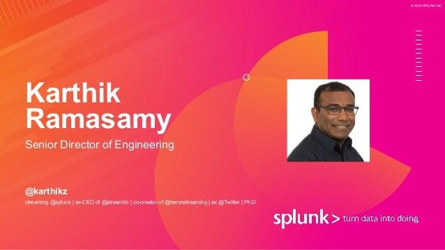 © 2020 SPLUNK INC. Karthik Ramasamy Senior Director of Engineering @karthikz streaming @splunk   ex-CEO of @streamlio   co...