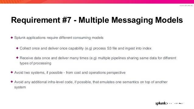 © 2019 SPLUNK INC. Requirement #7 - Multiple Messaging Models ✦ Splunk applications require different consuming models ✦ C...