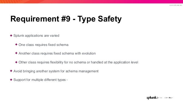 © 2019 SPLUNK INC. Requirement #9 - Type Safety ✦ Splunk applications are varied ✦ One class requires fixed schema ✦ Anothe...