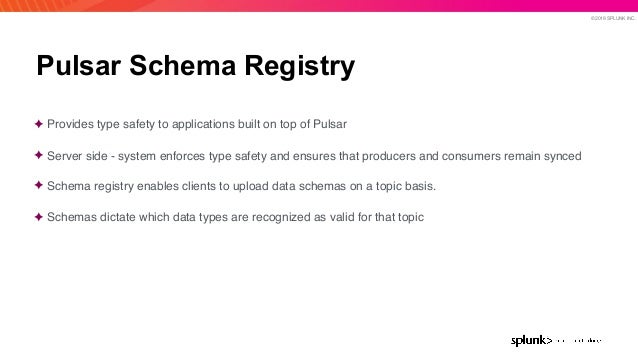 © 2019 SPLUNK INC. Pulsar Schema Registry ✦ Provides type safety to applications built on top of Pulsar ✦ Server side - sy...