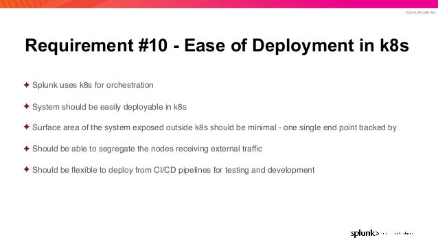 © 2019 SPLUNK INC. Requirement #10 - Ease of Deployment in k8s ✦ Splunk uses k8s for orchestration ✦ System should be easi...