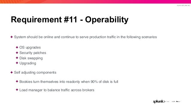 © 2019 SPLUNK INC. Requirement #11 - Operability ✦ System should be online and continue to serve production traffic in the ...