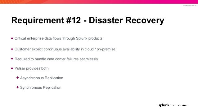 © 2019 SPLUNK INC. Requirement #12 - Disaster Recovery ✦ Critical enterprise data flows through Splunk products ✦ Customer ...