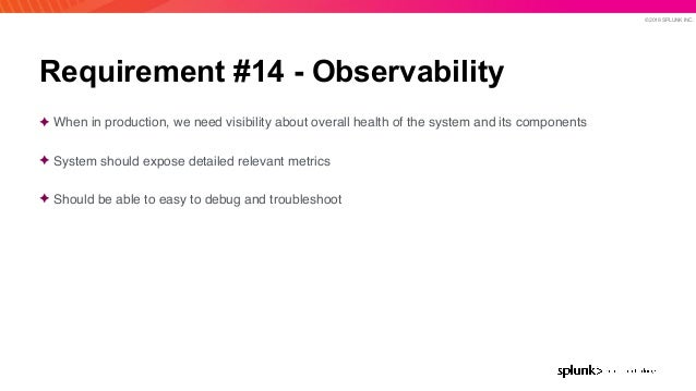 © 2019 SPLUNK INC. Requirement #14 - Observability ✦ When in production, we need visibility about overall health of the sy...