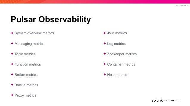 © 2019 SPLUNK INC. Pulsar Observability ✦ System overview metrics ✦ Messaging metrics ✦ Topic metrics ✦ Function metrics ✦...