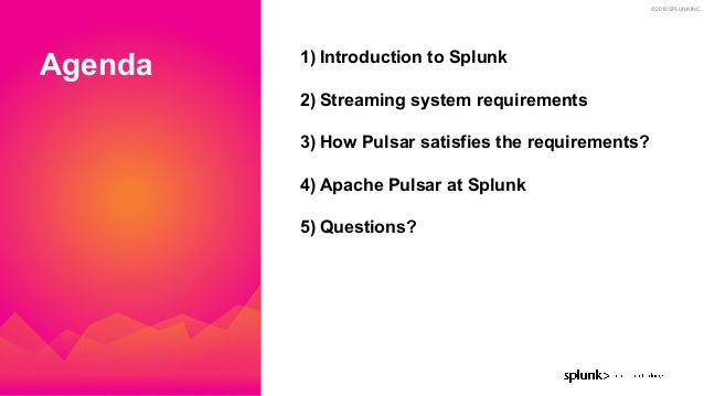 © 2019 SPLUNK INC. Agenda 1) Introduction to Splunk 2) Streaming system requirements 3) How Pulsar satisfies the requireme...