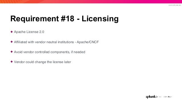 © 2019 SPLUNK INC. Requirement #18 - Licensing ✦ Apache License 2.0 ✦ Affiliated with vendor neutral institutions - Apache/...