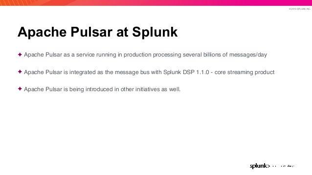 © 2019 SPLUNK INC. Apache Pulsar at Splunk ✦ Apache Pulsar as a service running in production processing several billions ...