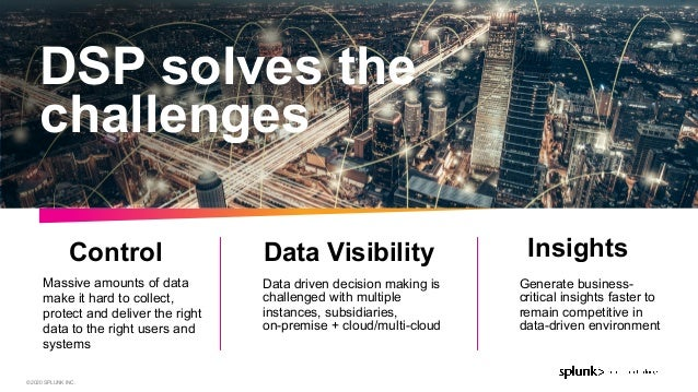 © 2020 SPLUNK INC. Data driven decision making is challenged with multiple instances, subsidiaries, on-premise + cloud/mu...