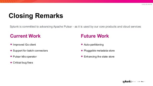 © 2020 SPLUNK INC. Closing Remarks Future Work ✦ Auto-partitioning ✦ Pluggable metadata store ✦ Enhancing the state store ...