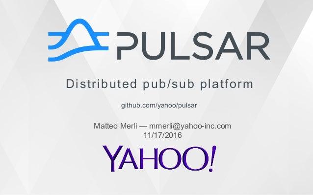 Distributed pub/sub platform github.com/yahoo/pulsar Matteo Merli — mmerli@yahoo-inc.com 11/17/2016