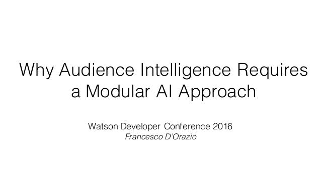 Watson Developer Conference 2016 Francesco D'Orazio Why Audience Intelligence Requires a Modular AI Approach
