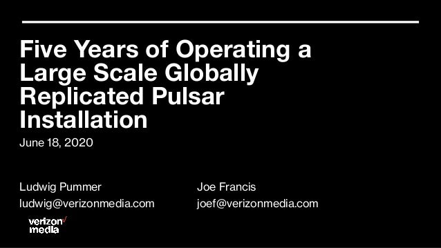 June 18, 2020 Five Years of Operating a Large Scale Globally Replicated Pulsar Installation Ludwig Pummer ludwig@verizonme...