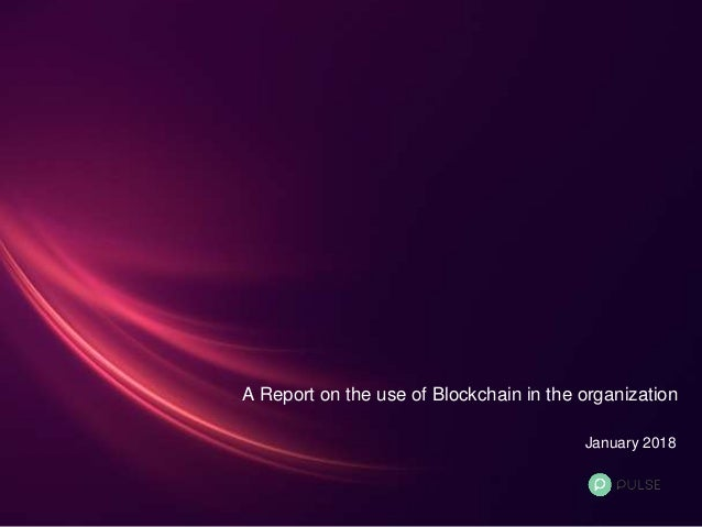 A Report on the use of Blockchain in the organization January 2018