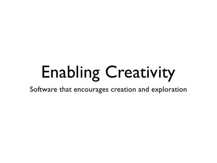 Enabling Creativity Software that encourages creation and exploration