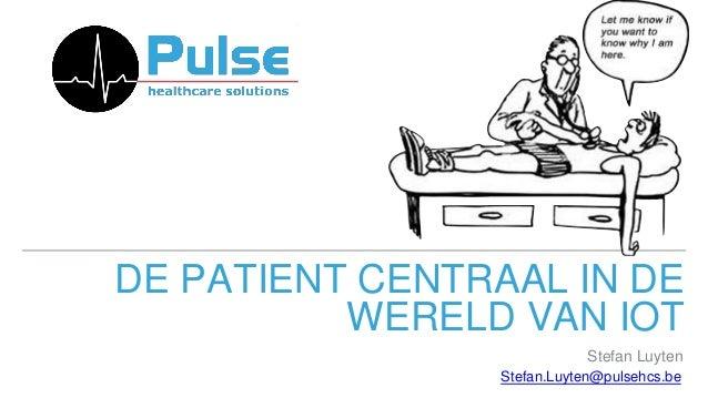 DE PATIENT CENTRAAL IN DE WERELD VAN IOT Stefan.Luyten@pulsehcs.be Stefan Luyten