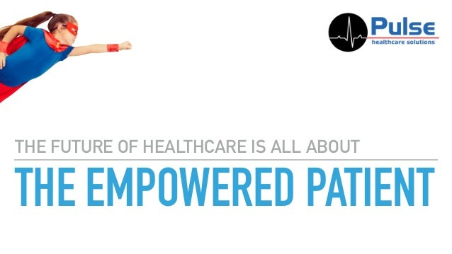 THE EMPOWERED PATIENT THE FUTURE OF HEALTHCARE IS ALL ABOUT