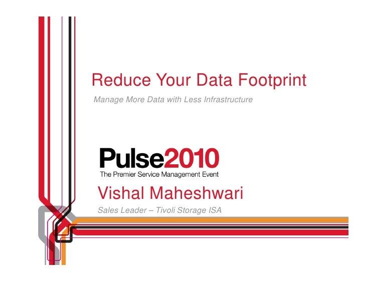 Reduce Your Data Footprint Manage More Data with Less Infrastructure      Vishal Maheshwari  Sales Leader – Tivoli Storage...